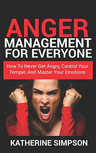 Anger Management For Everyone: How To Never get Angry, Control Your Temper, And Master Your Emotions (Anger Management Series, Band 2)