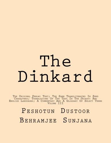 The Dinkard: The Original Pehlwi Text; The Same Transliterated In Zend Characters; Translations Of The Text In The Gujrati And English Languages; A Commentary And A Glossary Of Select Terms: Volume 3 por Peshotun Dustoor Behramjee Sunjana
