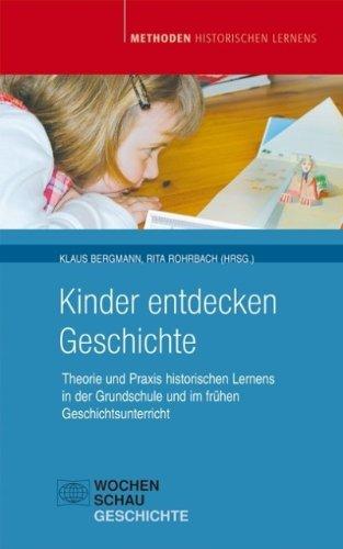 Kinder entdecken Geschichte: Praxis historischen Lernens in der Grundschule und im frühen Geschichtsunterricht