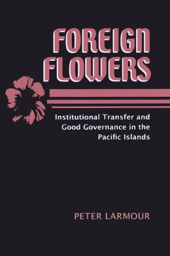 Foreign Flowers: Institutional Transfer and Good Governance in the Pacific Islands (East-West Center Book) by Peter Larmour (31-May-2005) Paperback