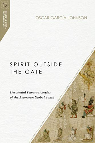 Spirit Outside the Gate: Decolonial Pneumatologies of the American Global South (Missiological Engagements) (English Edition)