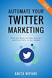 Automate Your Twitter Marketing: Build Your Brand, Get New Followers and Drive Traffic to Your Website