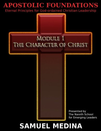 Apostolic Foundations: Eternal Principles for God-ordained Christian Leadership Module 1-- The Character of Christ (English Edition) PDF Books