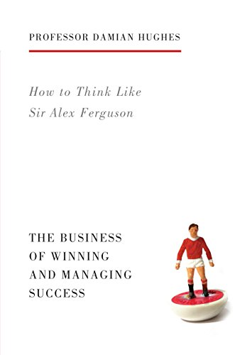 How to Think Like Sir Alex Ferguson: The Business of Winning and Managing Success (Life Lessons)