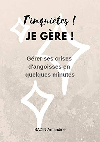 T'inquiètes ! Je gère !: Gérer ses crises d'angoisses en quelques minutes (T'inquiètes! Je gère ! t. 1) par  Amandine Bazin