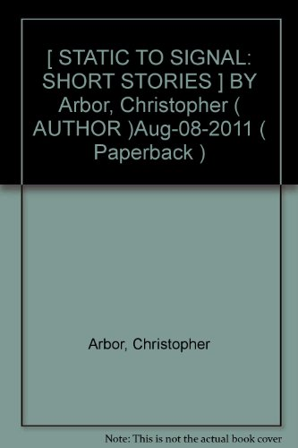08 Arbor ([ STATIC TO SIGNAL: SHORT STORIES ] BY Arbor, Christopher ( AUTHOR )Aug-08-2011 ( Paperback ))