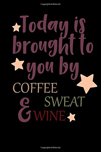 Today Is Brought To You By Coffee Sweat & Wine: Inspirational composition book or journal for taking notes, school work, or personal diary