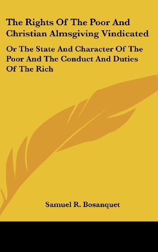The Rights of the Poor and Christian Almsgiving Vindicated: Or the State and Character of the Poor and the Conduct and Duties of the Rich