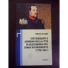 CETI DIRIGENTI E GOVERNO CITTA DI ALESSANDRIA NEL LUNGO RISORGIMENTO 1798-1861 2012
