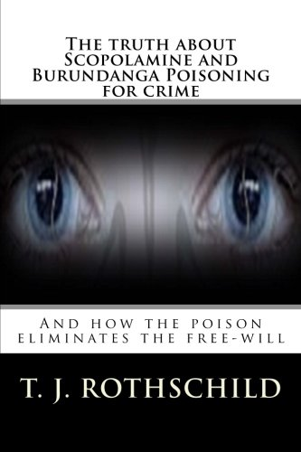 The truth about Scopolamine and Burundanga Poisoning for crime: And how the poison eliminates the free-will