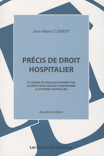 Précis de droit hospitalier : A l'usage de ceux qui n'aiment pas le droit mais veulent comprendre le système hospitalier par Jean-Marie Clément