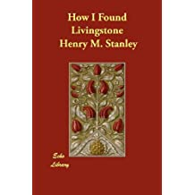 How I Found Livingstone by Henry M. Stanley (2013-01-09)