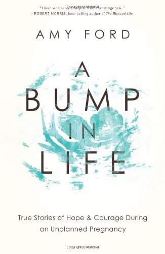 A Bump In Life True Stories Of Hope Courage During An Unplanned Pregnancy