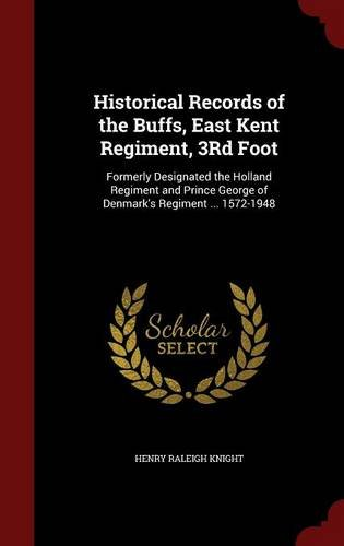 Historical Records of the Buffs, East Kent Regiment, 3Rd Foot: Formerly Designated the Holland Regiment and Prince George of Denmark's Regiment 1572-1948