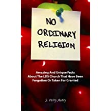 No Ordinary Religion: Amazing And Unique Facts About The LDS Church That Have Been Forgotten Or Taken For Granted