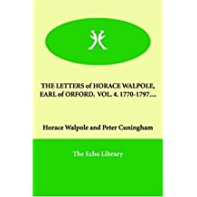THE LETTERS of HORACE WALPOLE, EARL of ORFORD. VOL. 4. 1770-1797.... by Horace Walpole (2006-01-10)