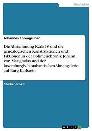 Die Abstammung Karls IV. und die genealogischen Konstruktionen und Fiktionen in der Böhmenchronik Johann von Marignolas und der luxemburgisch-brabantischen Ahnengalerie auf Burg Karlstein