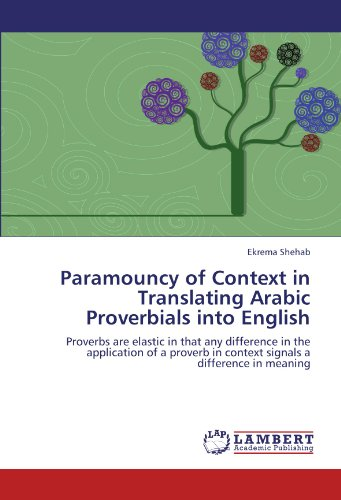 Paramouncy of Context in Translating Arabic Proverbials into English: Proverbs are elastic in that any difference in the application of a proverb in context signals a difference in meaning