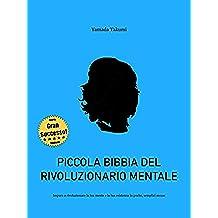 Piccola bibbia del rivoluzionario mentale: Impara a rivoluzionare la tua mente e la tua esistenza in poche, semplici mosse