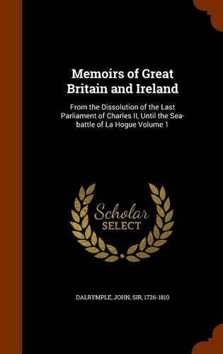Memoirs of Great Britain and Ireland: From the Dissolution of the Last Parliament of Charles II, Until the Sea-battle of La Hogue Volume 1