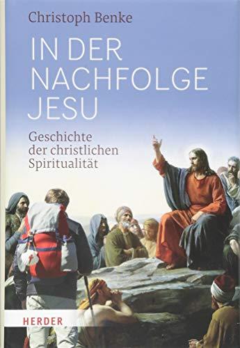 In der Nachfolge Jesu: Geschichte der christlichen Spiritualität