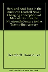 Hero and Anti-hero in the American Football Novel: Changing Conceptions of Masculinity from the 19th Century to the 21st Century: Changing Conceptions ... Century to the Twenty-first-century