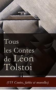 Tous les Contes de Léon Tolstoi (151 Contes, fables et nouvelles): La Mort d'Ivan Ilitch + Hadji Mourad + D'où vient le mal + Le Filleul + Les Deux Vieillards ... + Le loup et le moujik + Trois amis etc. par [Tolstoï, Léon]