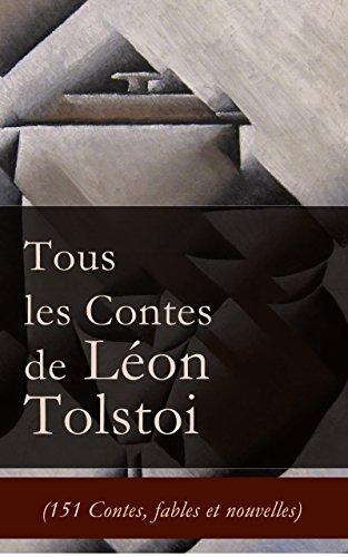Tous les Contes de Léon Tolstoi (151 Contes, fables et nouvelles): La Mort d'Ivan Ilitch + Hadji Mourad + D'où vient le mal + Le Filleul + Les Deux Vieillards ... + Le loup et le moujik + Trois amis etc.
