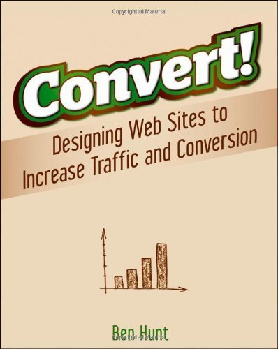 Convert!: Designing Web Sites to Increase Traffic and Conversion by Hunt, Ben (2011) Paperback
