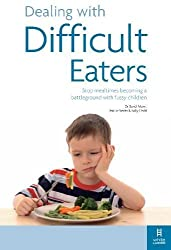 Dealing with Difficult Eaters: Stop mealtimes becoming a battleground with fussy children: How to Stop Mealtimes Turning into Battlegrounds