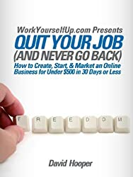 Quit Your Job (and Never Go Back) - How to Create, Start, & Market an Online Business for Under $500 in 30 Days or Less (WorkYourselfUp.com Presents) by David R Hooper (2007-11-11)