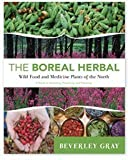 The Boreal Herbal: Wild Food and Medicine Plants of the North by Beverly Gray (2011) Paperback