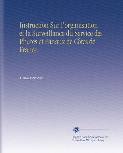 Instruction Sur l'organisation et la Surveillance du Service des Phares et Fanaux de Côtes de France. par Author Unknown