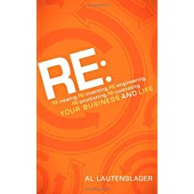 RE:: RE-newing, RE-inventing, RE-engineering, RE-positioning, RE-juvenating your Business and Life by Al Lautenslager (2011-11-01)