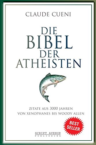 Die Bibel der Atheisten: Zitate aus 3000 Jahren von Xenophanes bis Woody Allen (Kurz & Bündig - Illustrierte Kulturgeschichte, Band 1)