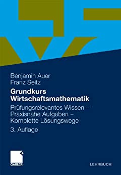 Grundkurs Wirtschaftsmathematik: Pr�fungsrelevantes Wissen - Praxisnahe Aufgaben - Komplette L�sungswege von [Auer, Benjamin R., Seitz, Franz]