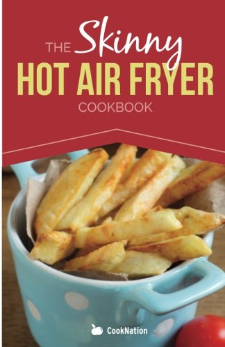 The Skinny Hot Air Fryer Cookbook: Delicious & Simple Meals For Your Hot Air Fryer: Discover the Healthier Way To Fry! (Cooknation: Skinny) par Cooknation