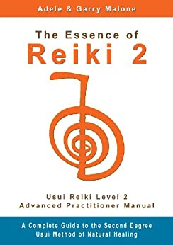 The Essence of Reiki 2 - Usui Reiki Level 2 Advanced Practitioner Manual: A step by step guide to the teachings and disciplines associated with Second Degree Usui Reiki. (English Edition) di [Malone, Adele, Malone, Garry]