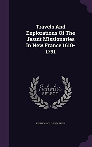 Travels And Explorations Of The Jesuit Missionaries In New France 1610-1791
