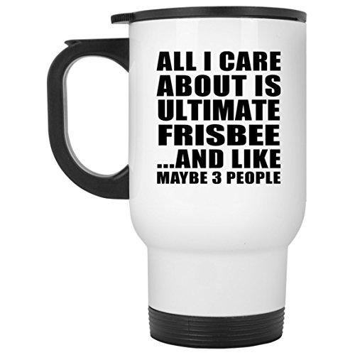 Designsify All I Care About is Ultimate Frisbee - Travel Mug Reisetasse Weiß Edelstahl Isolierter Tumbler Becher - Geschenk zum Geburtstag Jahrestag Muttertag Vatertag Ostern Ultimate Travel Mug