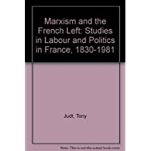 Marxism and the French Left: Studies on Labour and Politics in France, 1830-1981: Studies in Labour and Politics in France, 1830-1981