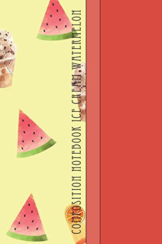 Composition Notebook Ice Cream Watermelon: Cool Fruity Desserts Pattern 6 x 9 College Ruled Paper Notebook, Appreciation, Quote Journal or Diary ~ ... or Gratitude Present - Summer Foods Cover