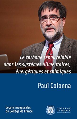 Le carbone renouvelable dans les systèmes alimentaires, énergétiques et chimiques: Leçon inaugurale prononcée le jeudi 15décembre2011 (Leçons inaugurales t. 223) par Paul Colonna