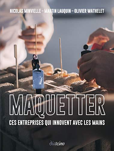 Maquetter: Ces entreprises qui innovent avec les mains par Nicolas Minvielle,Martin Lauquin,Olivier Wathelet