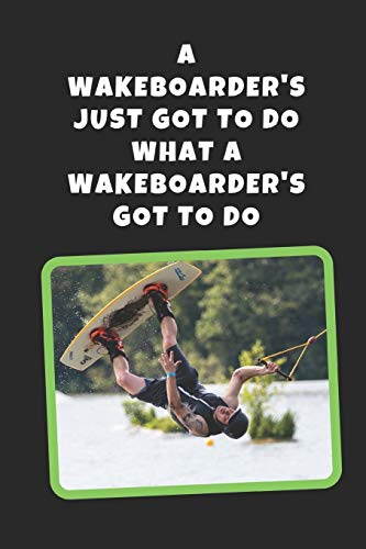 A Wakeboarder\'s Just Got To Do What A Wakeboarder\'s Got To Do: Wakeboarding Novelty Lined Notebook / Journal To Write In Perfect Gift Item (6 x 9 inches)