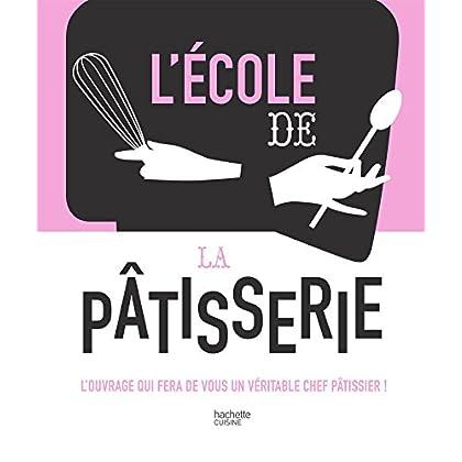 L'école de la Pâtisserie: L'ouvrage qui fera de vous un véritable chef pâtissier !