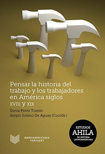 Pensar la historia del trabajo y los trabajadores en América, siglos XVIII y XIX (Estudios AHILA de Historia Latinoamericana nº 13)