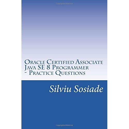Oracle Certified Associate Java SE 8 Programmer ? Practice Questions by Silviu Sosiade (2016-06-27)
