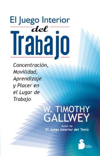 JUEGO INTERIOR DEL TRABAJO, EL: CONCENTRACION, MOVILIDAD, APRENDIZAJE Y PLACER EN LUGAR DE TRABAJO (2012) por W TIMOTHY GALLWEY