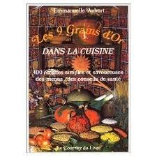Les 9 grains d'or dans la cuisine : 400 recettes simples et savoureuses, des menus, des conseils de santé par Emmanuelle Aubert